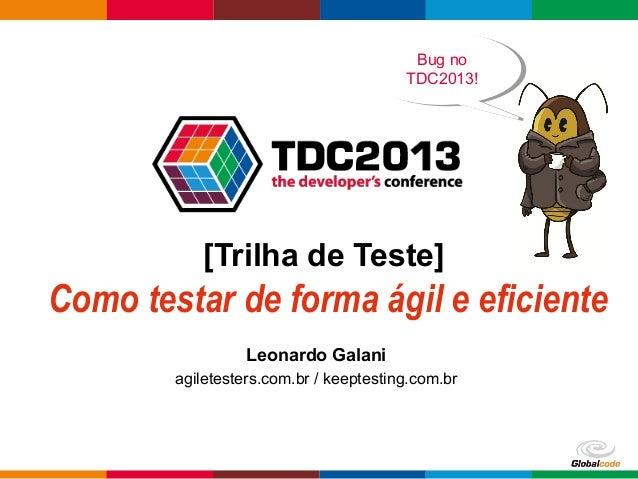 Globalcode – Open4education [Trilha de Teste] Como testar de forma ágil e eficiente Leonardo Galani agiletesters.com.br / ...