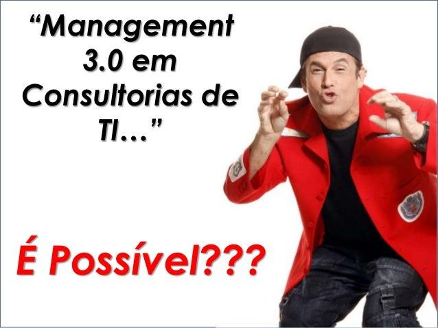 """""""Management 3.0 em Consultorias de TI…"""" É Possível???"""