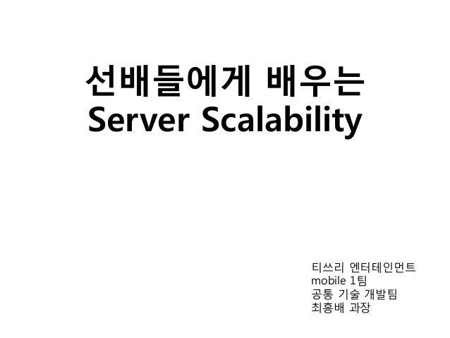 선배들에게 배우는 Server Scalability 티쓰리 엔터테인먼트 mobile 1팀 공통 기술 개발팀 최흥배 과장