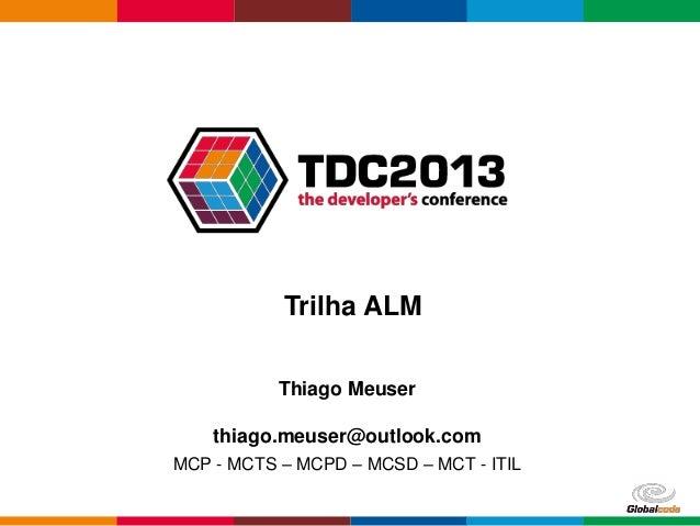 Trilha ALM Thiago Meuser thiago.meuser@outlook.com MCP - MCTS – MCPD – MCSD – MCT - ITIL Globalcode – Open4education