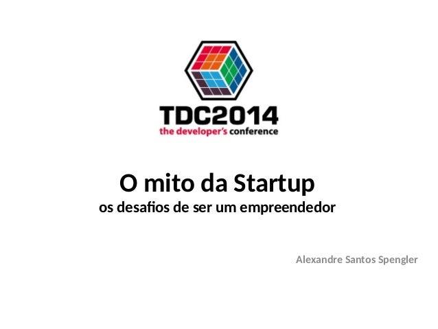 O mito da Startup os desafios de ser um empreendedor Alexandre Santos Spengler
