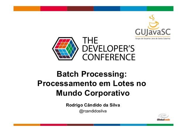 Globalcode  –  Open4education Batch Processing: Processamento em Lotes no Mundo Corporativo Rodrigo Cândido da Silva @...