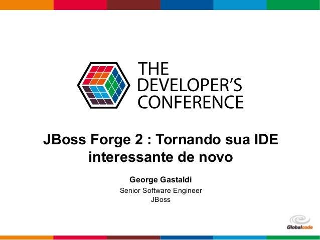 Globalcode – Open4education JBoss Forge 2 : Tornando sua IDE interessante de novo George Gastaldi Senior Software Engineer...