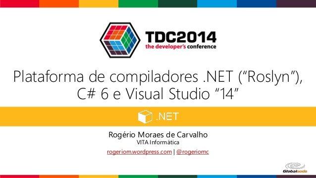 """Plataforma de compiladores .NET (""""Roslyn""""), C# 6 e Visual Studio """"14"""" Rogério Moraes de Carvalho VITA Informática rogeriom..."""