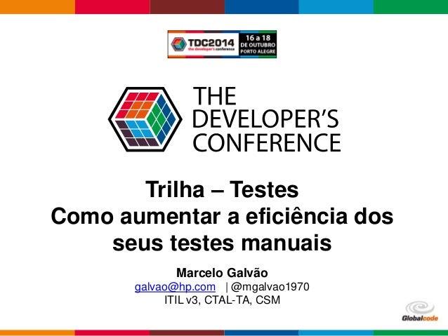 Globalcode – Open4education  Trilha – Testes  Como aumentar a eficiência dos  seus testes manuais  Marcelo Galvão  galvao@...