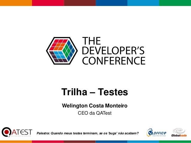 Globalcode – Open4education Trilha – Testes Welington Costa Monteiro CEO da QATest Palestra: Quando meus testes terminam, ...