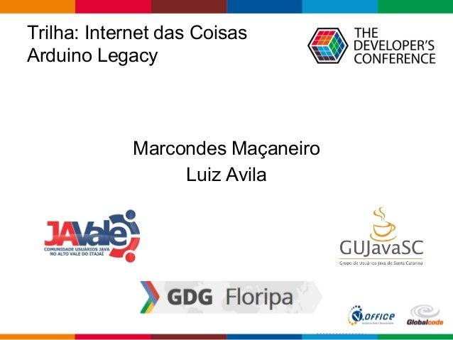 Trilha: Internet das Coisas Arduino Legacy Marcondes Maçaneiro Luiz Avila