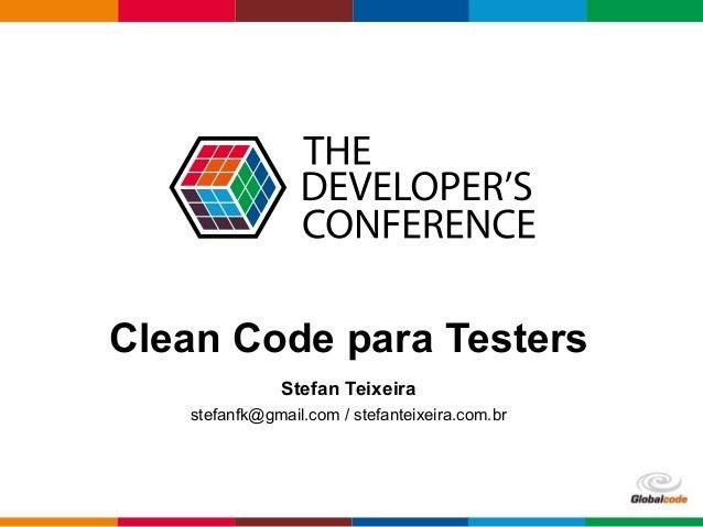 Clean Code para Testers  Globalcode – Open4education  Stefan Teixeira  stefanfk@gmail.com / stefanteixeira.com.br