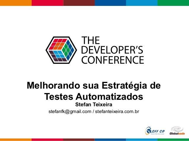 Globalcode – Open4education Melhorando sua Estratégia de Testes Automatizados Stefan Teixeira stefanfk@gmail.com / stefant...