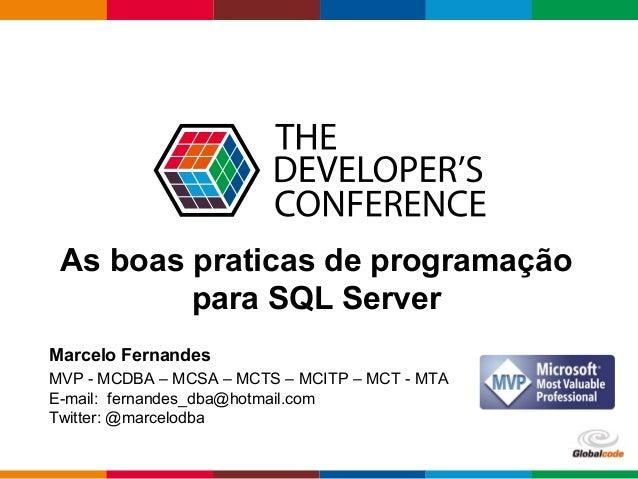 Globalcode – Open4education As boas praticas de programação para SQL Server Marcelo Fernandes MVP - MCDBA – MCSA – MCTS – ...