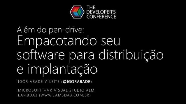 Além do pen-drive: Empacotando seu software para distribuição e implantação IGOR ABADE V. LEITE (@IGORABADE) MICROSOFT MVP...