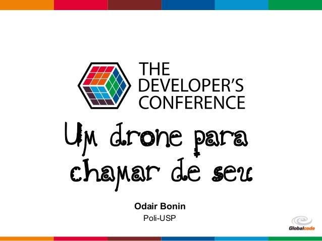 Globalcode  –  Open4education Um drone para chamar de seu Odair Bonin Poli-USP