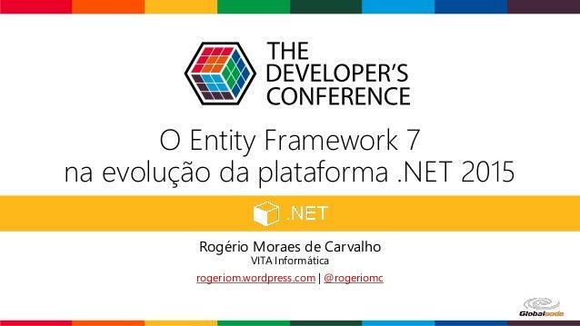 O Entity Framework 7 na evolução da plataforma .NET 2015 Rogério Moraes de Carvalho VITA Informática rogeriom.wordpress.co...