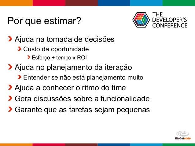 Globalcode – Open4education Por que estimar? Ajuda na tomada de decisões Custo da oportunidade Esforço + tempo x ROI Ajuda...
