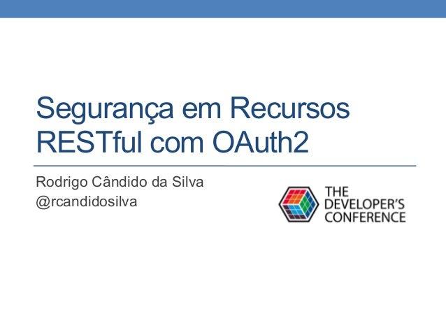 Segurança em Recursos RESTful com OAuth2 Rodrigo Cândido da Silva @rcandidosilva