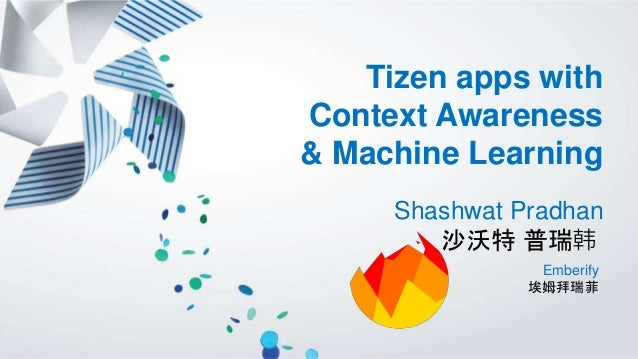 Tizen apps with Context Awareness & Machine Learning Shashwat Pradhan 沙沃特 普瑞韩 Emberify 埃姆拜瑞菲