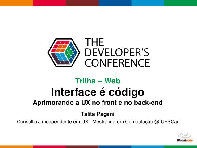 Globalcode – Open4education Trilha – Web Interface é código Aprimorando a UX no front e no back-end Talita Pagani Consulto...