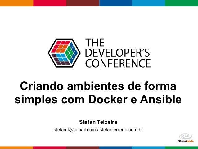 Globalcode – Open4education Criando ambientes de forma simples com Docker e Ansible Stefan Teixeira stefanfk@gmail.com / s...