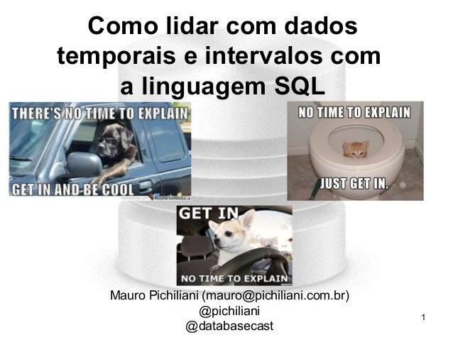 1 Como lidar com dados temporais e intervalos com a linguagem SQL Mauro Pichiliani (mauro@pichiliani.com.br) @pichiliani @...