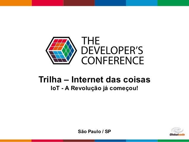 Globalcode – Open4education Trilha – Internet das coisas IoT - A Revolução já começou! São Paulo / SP