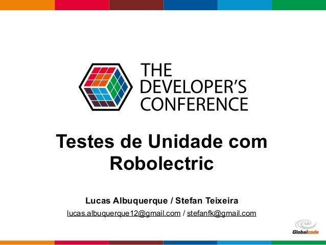 Globalcode – Open4education Testes de Unidade com Robolectric Lucas Albuquerque / Stefan Teixeira lucas.albuquerque12@gmai...