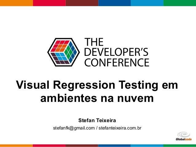 Globalcode – Open4education Visual Regression Testing em ambientes na nuvem Stefan Teixeira stefanfk@gmail.com / stefantei...