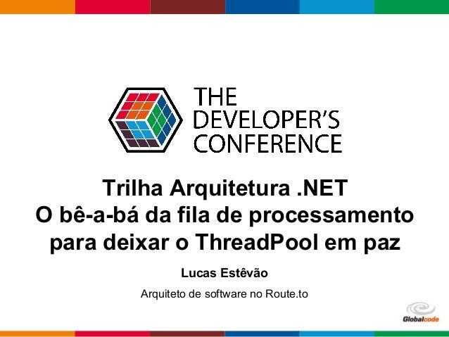 Globalcode – Open4education Trilha Arquitetura .NET O bê-a-bá da fila de processamento para deixar o ThreadPool em paz Luc...