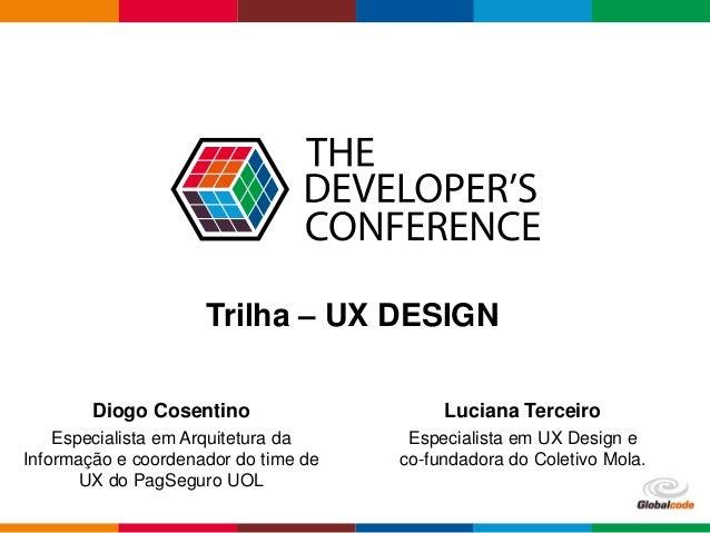 Globalcode – Open4education Trilha – UX DESIGN Diogo Cosentino Especialista em Arquitetura da Informação e coordenador do ...