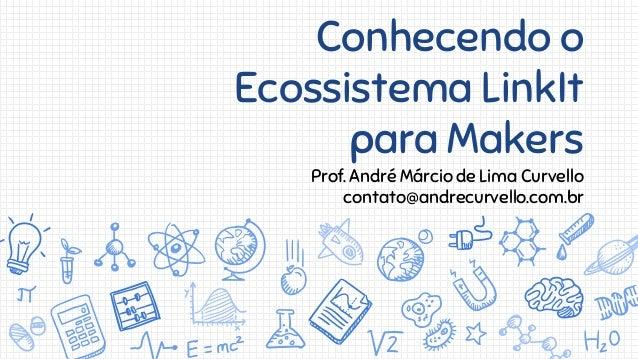 Conhecendo o Ecossistema LinkIt para Makers Prof. André Márcio de Lima Curvello contato@andrecurvello.com.br