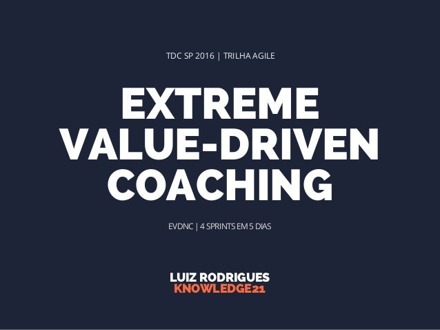 EXTREME VALUE-DRIVEN COACHING LUIZ RODRIGUES KNOWLEDGE21 TDC SP 2016 | TRILHA AGILE EVDNC | 4 SPRINTS EM 5 DIAS
