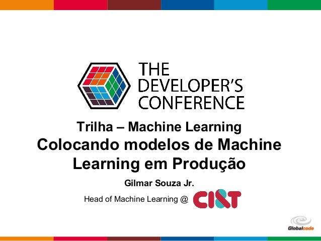 Globalcode – Open4education Trilha – Machine Learning Colocando modelos de Machine Learning em Produção Gilmar Souza Jr. H...