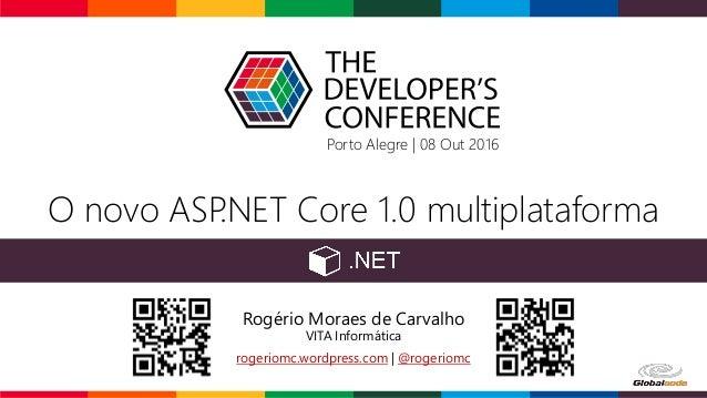 O novo ASP.NET Core 1.0 multiplataforma Rogério Moraes de Carvalho VITA Informática rogeriomc.wordpress.com | @rogeriomc P...