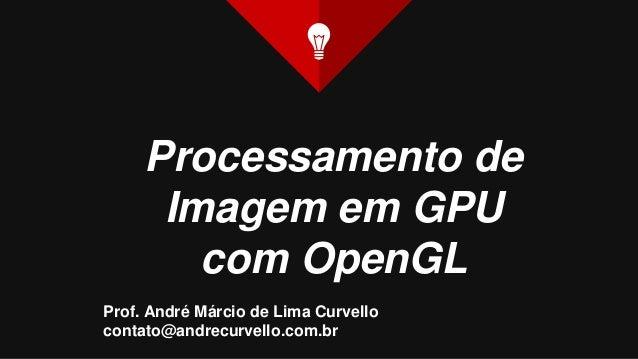 Processamento de Imagem em GPU com OpenGL Prof. André Márcio de Lima Curvello contato@andrecurvello.com.br