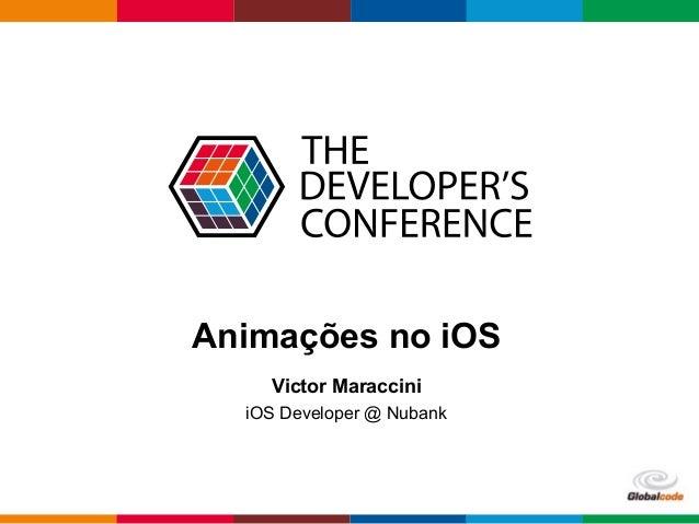 Globalcode – Open4education Animações no iOS Victor Maraccini iOS Developer @ Nubank