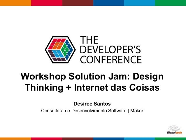 Globalcode – Open4education Workshop Solution Jam: Design Thinking + Internet das Coisas Desiree Santos Consultora de Dese...