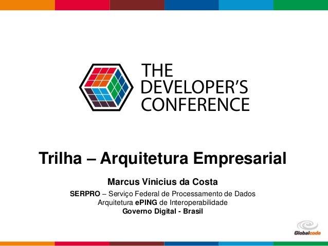 Globalcode – Open4education Trilha – Arquitetura Empresarial Marcus Vinicius da Costa SERPRO – Serviço Federal de Processa...