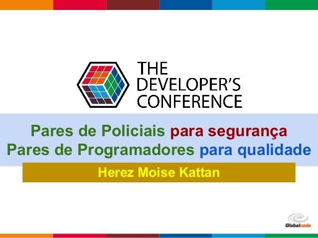 Globalcode – Open4education Pares de Policiais para segurança Pares de Programadores para qualidade Herez Moise Kattan