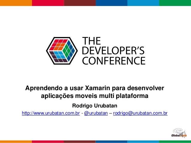 Globalcode – Open4education Aprendendo a usar Xamarin para desenvolver aplicações moveis multi plataforma Rodrigo Urubatan...