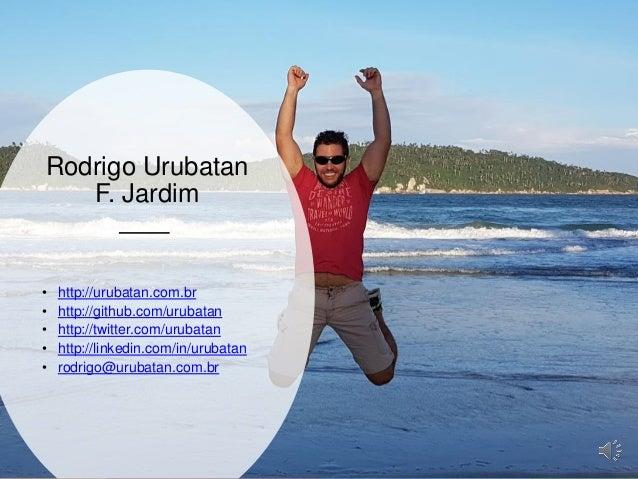 Globalcode – Open4education Rodrigo Urubatan F. Jardim • http://urubatan.com.br • http://github.com/urubatan • http://twit...