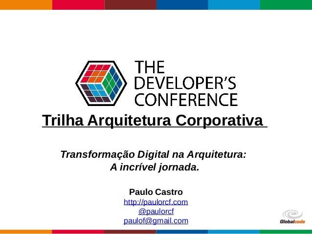 Globalcode – Open4education Trilha Arquitetura Corporativa Transformação Digital na Arquitetura: A incrível jornada. Paulo...