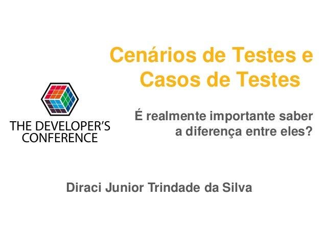 Cenários de Testes e Casos de Testes Diraci Junior Trindade da Silva É realmente importante saber a diferença entre eles?