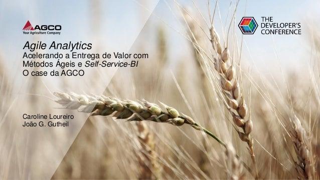 Agile Analytics Acelerando a Entrega de Valor com Métodos Ágeis e Self-Service-BI O case da AGCO Caroline Loureiro João G....