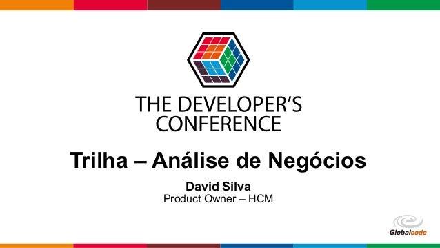 Globalcode – Open4education Trilha – Análise de Negócios David Silva Product Owner – HCM