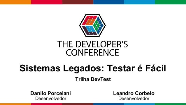 Globalcode – Open4education Danilo Porcelani Desenvolvedor Leandro Corbelo Desenvolvedor Sistemas Legados: Testar é Fácil ...
