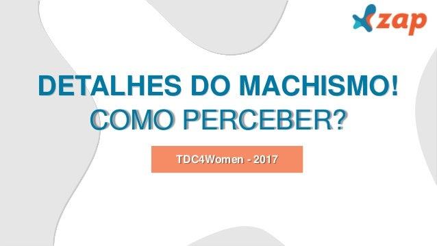 DETALHES DO MACHISMO! COMO PERCEBER? TDC4Women - 2017