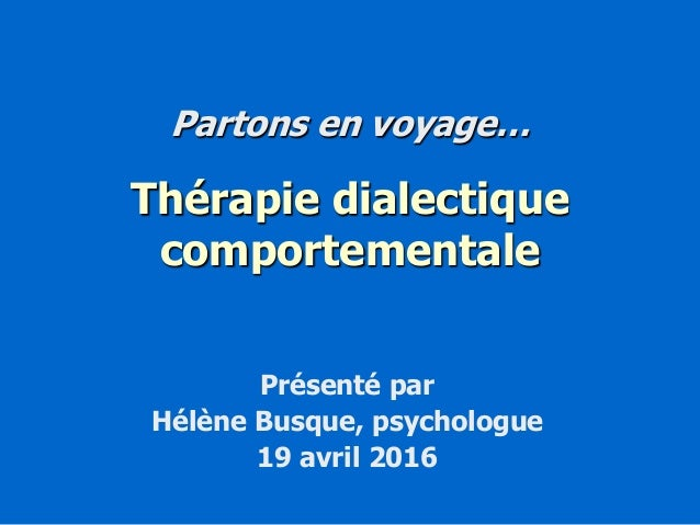 Partons en voyage… Thérapie dialectique comportementale Présenté par Hélène Busque, psychologue 19 avril 2016