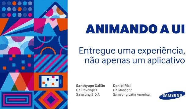 Santhyago Gallão UX Developer Samsung SIDIA Daniel Risi UX Manager Samsung Latin America