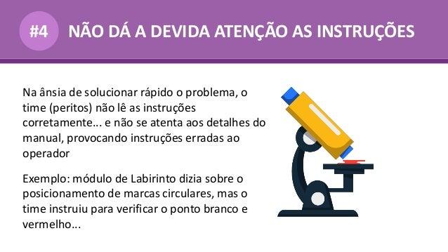 NÃO DÁ A DEVIDA ATENÇÃO AS INSTRUÇÕES#4 Na ânsia de solucionar rápido o problema, o time (peritos) não lê as instruções co...
