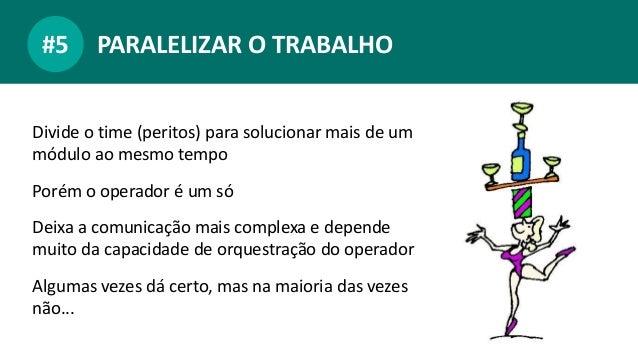 PARALELIZAR O TRABALHO#5 Divide o time (peritos) para solucionar mais de um módulo ao mesmo tempo Porém o operador é um só...
