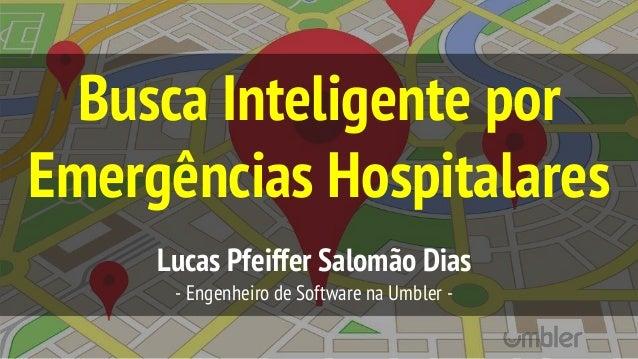 Busca Inteligente por Emergências Hospitalares Lucas Pfeiffer Salomão Dias - Engenheiro de Software na Umbler -